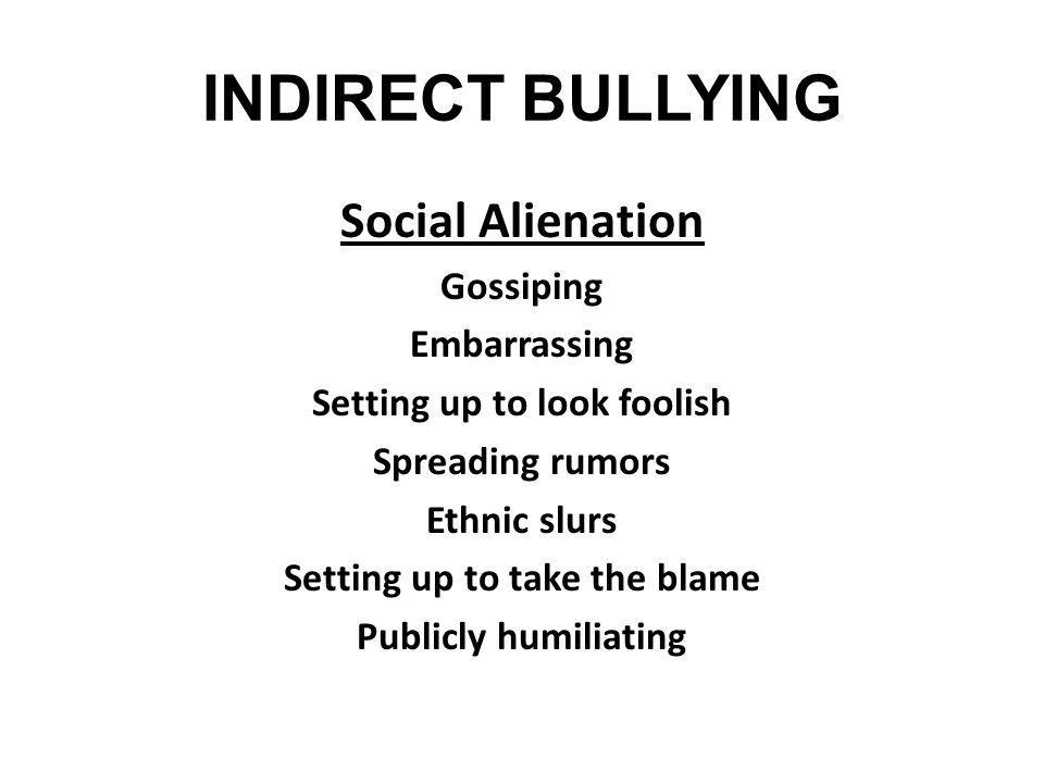 INDIRECT BULLYING Social Alienation Gossiping Embarrassing Setting up to look foolish Spreading rumors Ethnic slurs Setting up to take the blame Publi