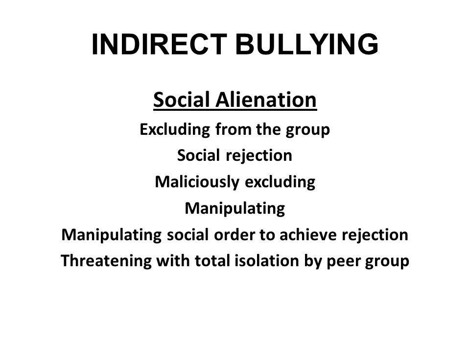 INDIRECT BULLYING Social Alienation Excluding from the group Social rejection Maliciously excluding Manipulating Manipulating social order to achieve