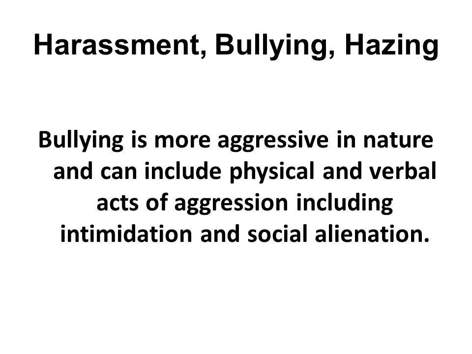 Harassment, Bullying, Hazing Bullying is more aggressive in nature and can include physical and verbal acts of aggression including intimidation and s