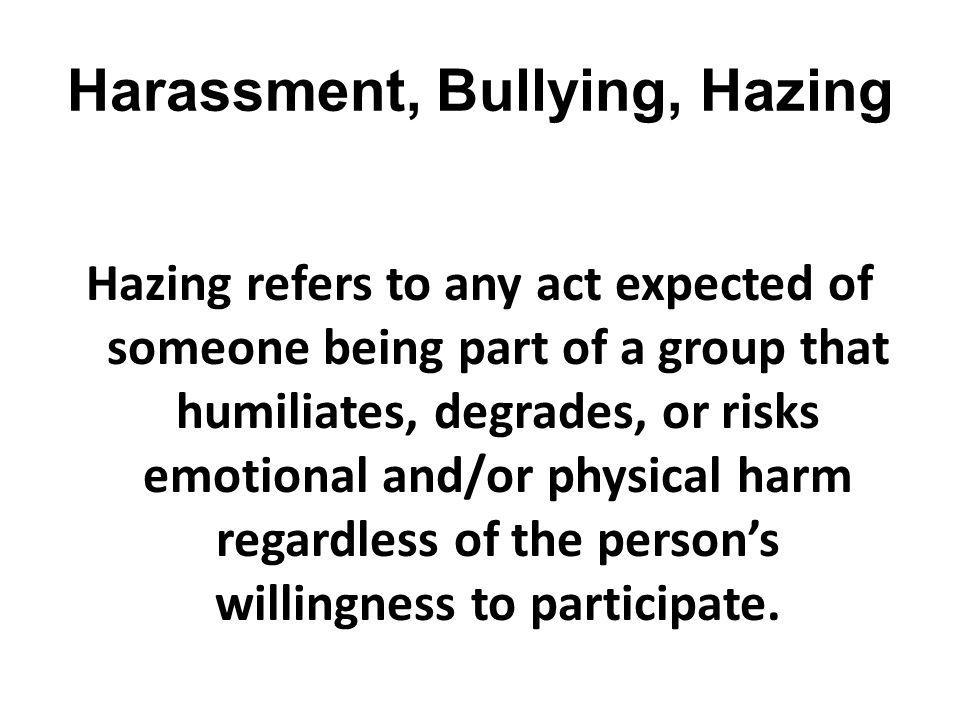 Harassment, Bullying, Hazing Hazing refers to any act expected of someone being part of a group that humiliates, degrades, or risks emotional and/or p