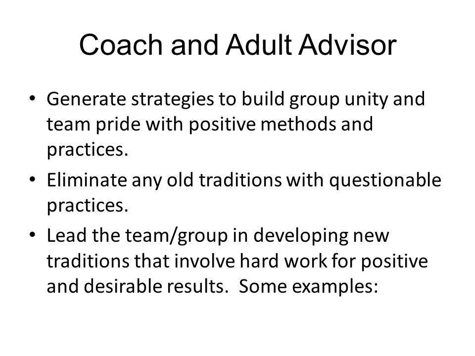 Coach and Adult Advisor Generate strategies to build group unity and team pride with positive methods and practices. Eliminate any old traditions with