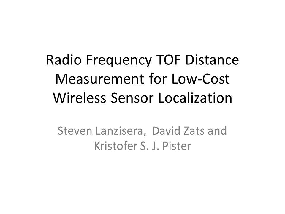 Radio Frequency TOF Distance Measurement for Low-Cost Wireless Sensor Localization Steven Lanzisera, David Zats and Kristofer S. J. Pister