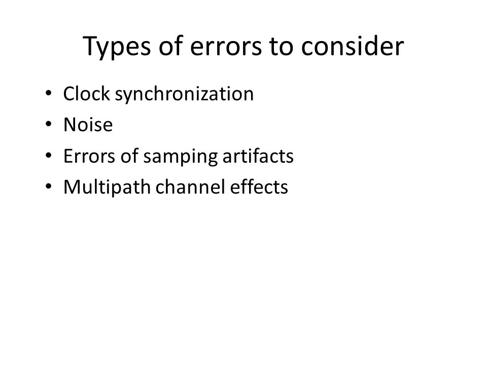 Types of errors to consider Clock synchronization Noise Errors of samping artifacts Multipath channel effects