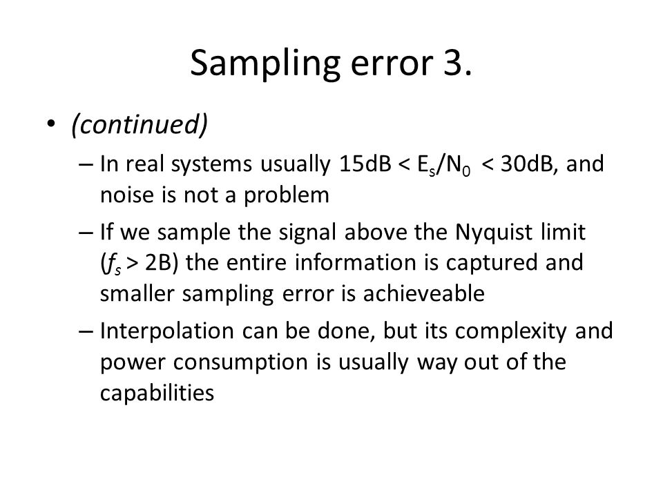 Sampling error 3. (continued) – In real systems usually 15dB < E s /N 0 < 30dB, and noise is not a problem – If we sample the signal above the Nyquist