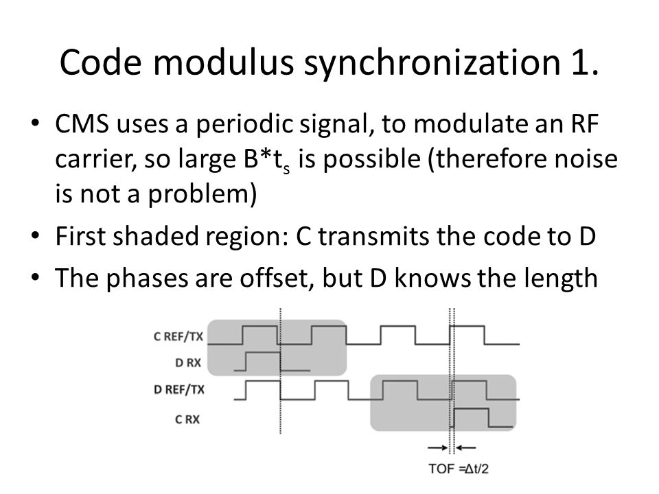 Code modulus synchronization 1. CMS uses a periodic signal, to modulate an RF carrier, so large B*t s is possible (therefore noise is not a problem) F