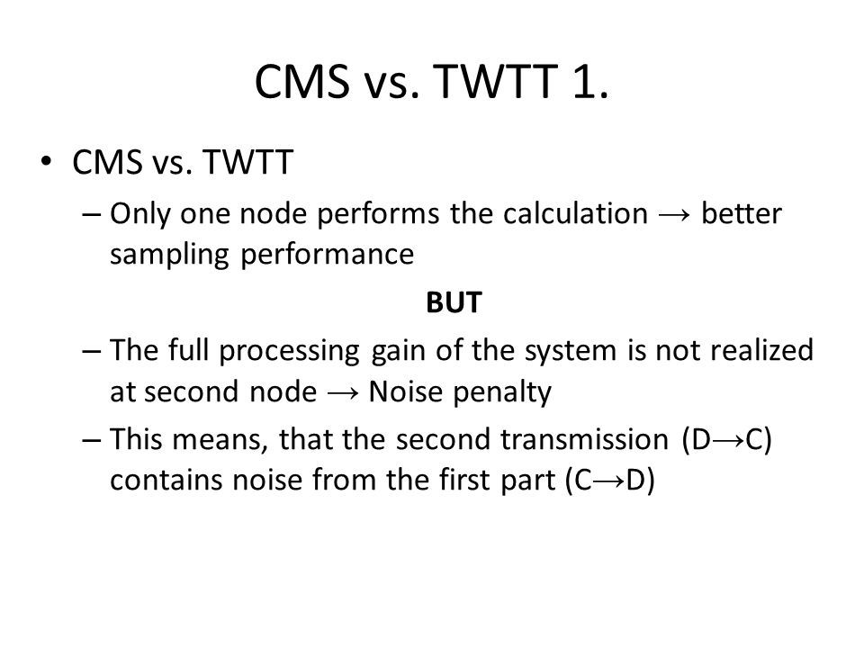 CMS vs. TWTT 1. CMS vs. TWTT – Only one node performs the calculation → better sampling performance BUT – The full processing gain of the system is no