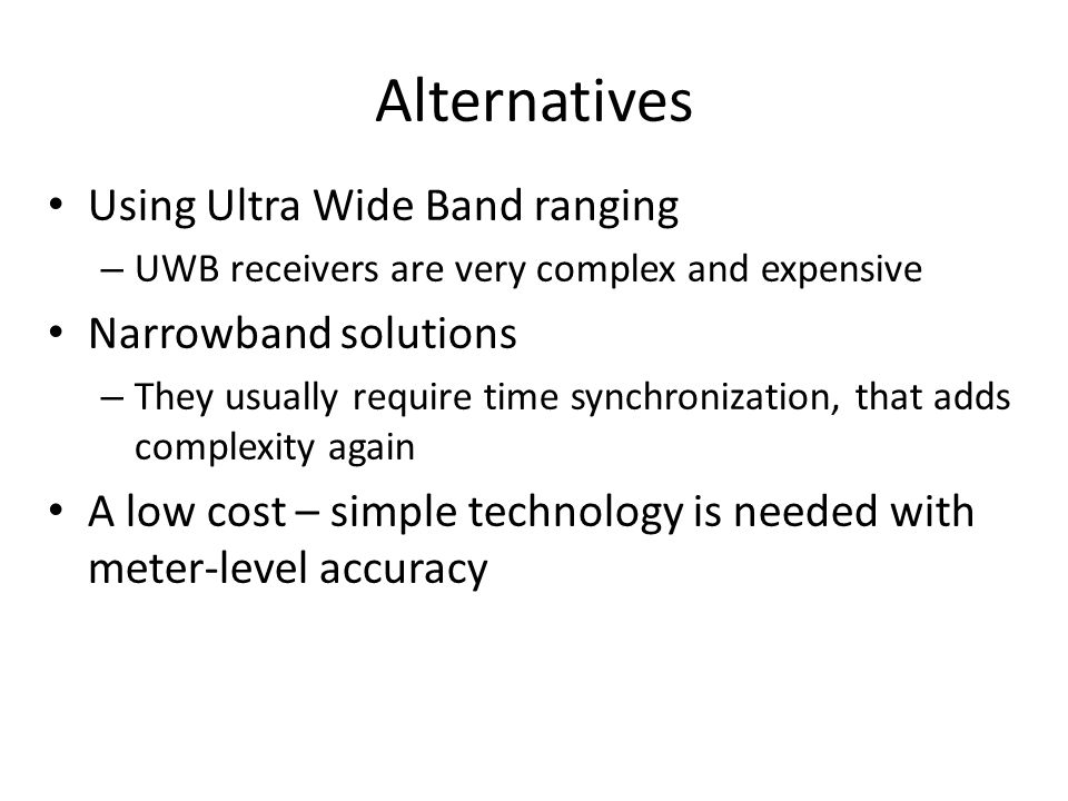 Alternatives Using Ultra Wide Band ranging – UWB receivers are very complex and expensive Narrowband solutions – They usually require time synchroniza