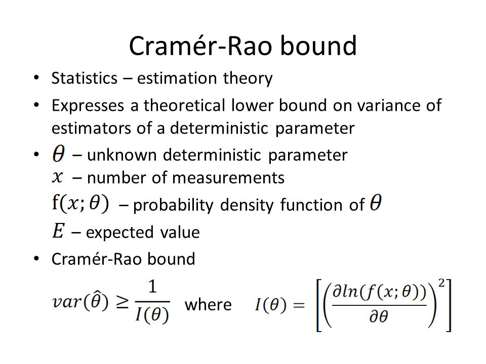 Cramér-Rao bound Statistics – estimation theory Expresses a theoretical lower bound on variance of estimators of a deterministic parameter – unknown d