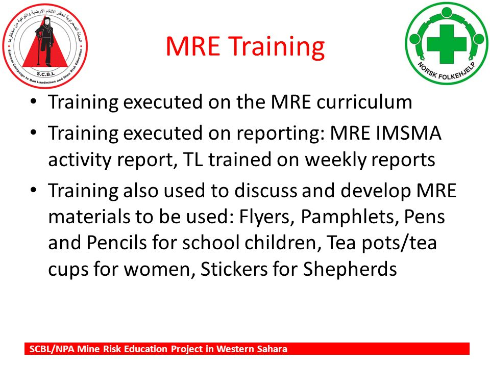 SCBL/NPA Mine Risk Education Project in Western Sahara MRE Training Training executed on the MRE curriculum Training executed on reporting: MRE IMSMA