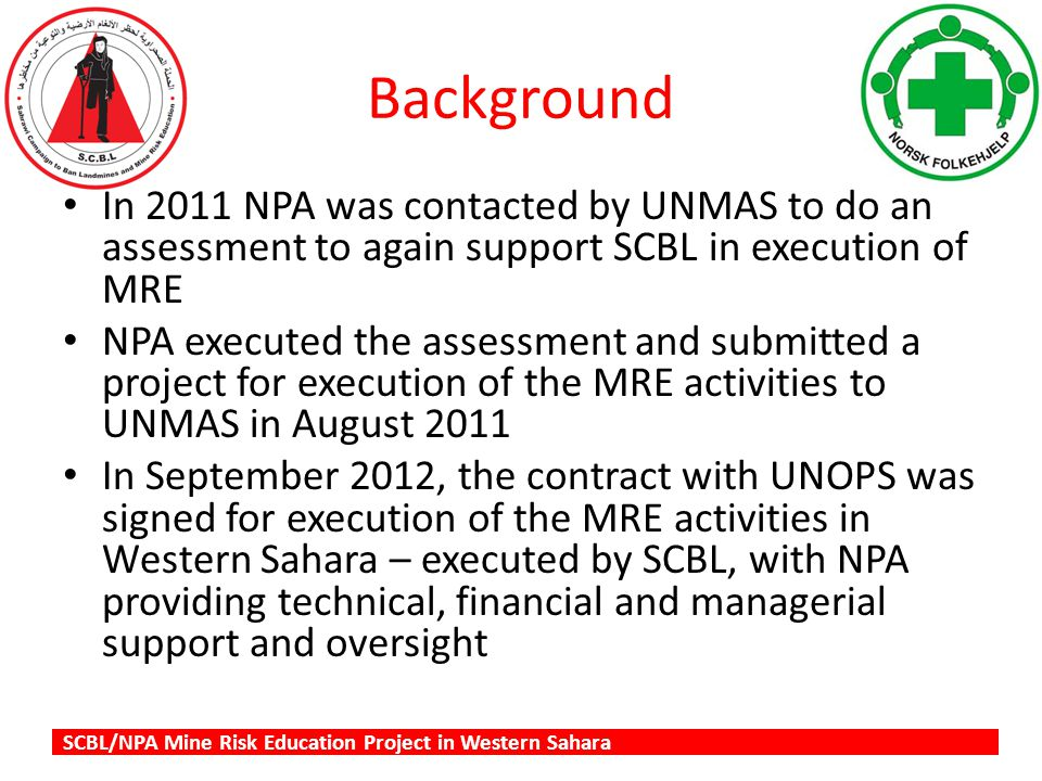 SCBL/NPA Mine Risk Education Project in Western Sahara Background In 2011 NPA was contacted by UNMAS to do an assessment to again support SCBL in execution of MRE NPA executed the assessment and submitted a project for execution of the MRE activities to UNMAS in August 2011 In September 2012, the contract with UNOPS was signed for execution of the MRE activities in Western Sahara – executed by SCBL, with NPA providing technical, financial and managerial support and oversight