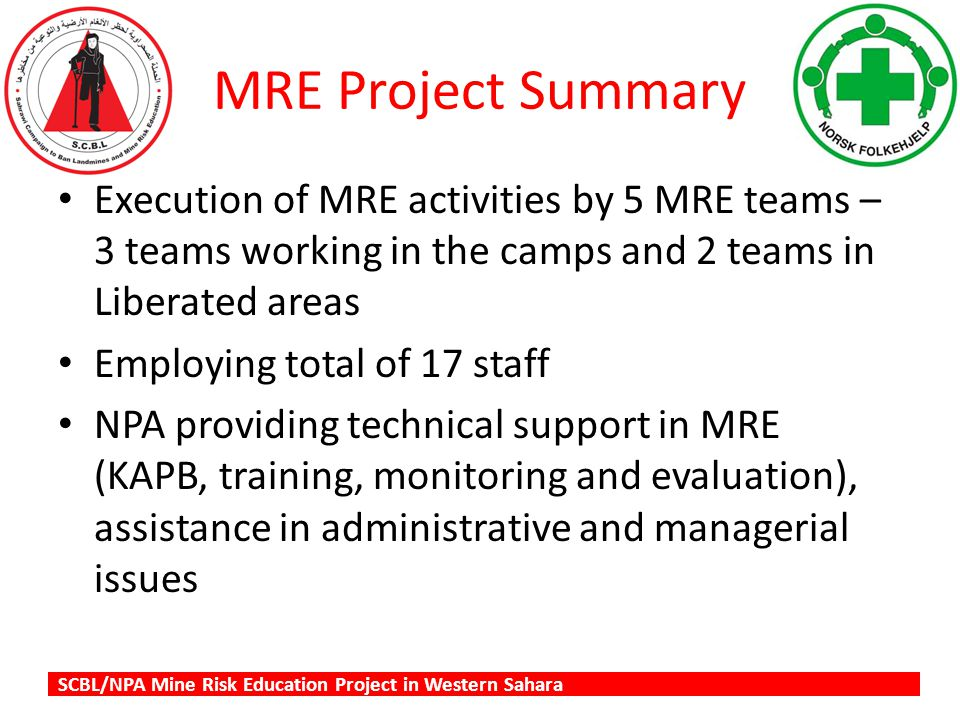 SCBL/NPA Mine Risk Education Project in Western Sahara MRE Project Summary Execution of MRE activities by 5 MRE teams – 3 teams working in the camps and 2 teams in Liberated areas Employing total of 17 staff NPA providing technical support in MRE (KAPB, training, monitoring and evaluation), assistance in administrative and managerial issues