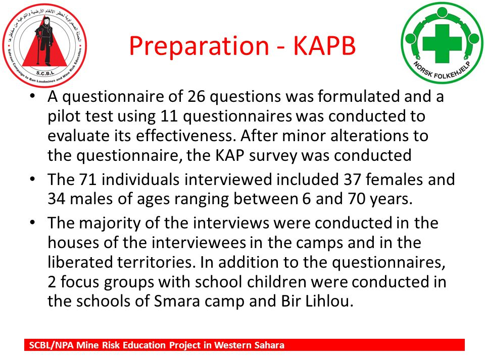 SCBL/NPA Mine Risk Education Project in Western Sahara Preparation - KAPB A questionnaire of 26 questions was formulated and a pilot test using 11 questionnaires was conducted to evaluate its effectiveness.