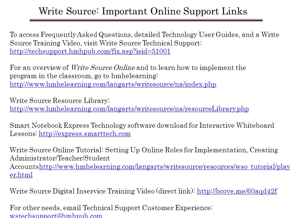 To access Frequently Asked Questions, detailed Technology User Guides, and a Write Source Training Video, visit Write Source Technical Support: http://techsupport.hmhpub.com/fix.asp isid=51001 For an overview of Write Source Online and to learn how to implement the program in the classroom, go to hmhelearning: http://www.hmhelearning.com/langarts/writesource/na/index.php http://www.hmhelearning.com/langarts/writesource/na/index.php Write Source Resource Library: http://www.hmhelearning.com/langarts/writesource/na/resourceLibrary.php Smart Notebook Express Technology software download for Interactive Whiteboard Lessons: http://express.smarttech.comhttp://express.smarttech.com Write Source Online Tutorial: Setting Up Online Roles for Implementation, Creating Administrator/Teacher/Student Accountshttp://www.hmhelearning.com/langarts/writesource/resources/wso_tutorial/play er.htmlhttp://www.hmhelearning.com/langarts/writesource/resources/wso_tutorial/play er.html Write Source Digital Inservice Training Video (direct link): http://bcove.me/60aqd42fhttp://bcove.me/60aqd42f For other needs, email Technical Support Customer Experience: wstechsupport@hmhpub.com Write Source: Important Online Support Links