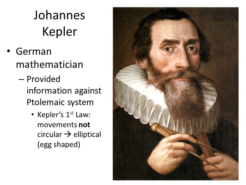 Johannes Kepler German mathematician – Provided information against Ptolemaic system Kepler's 1 st Law: movements not circular  elliptical (egg shape