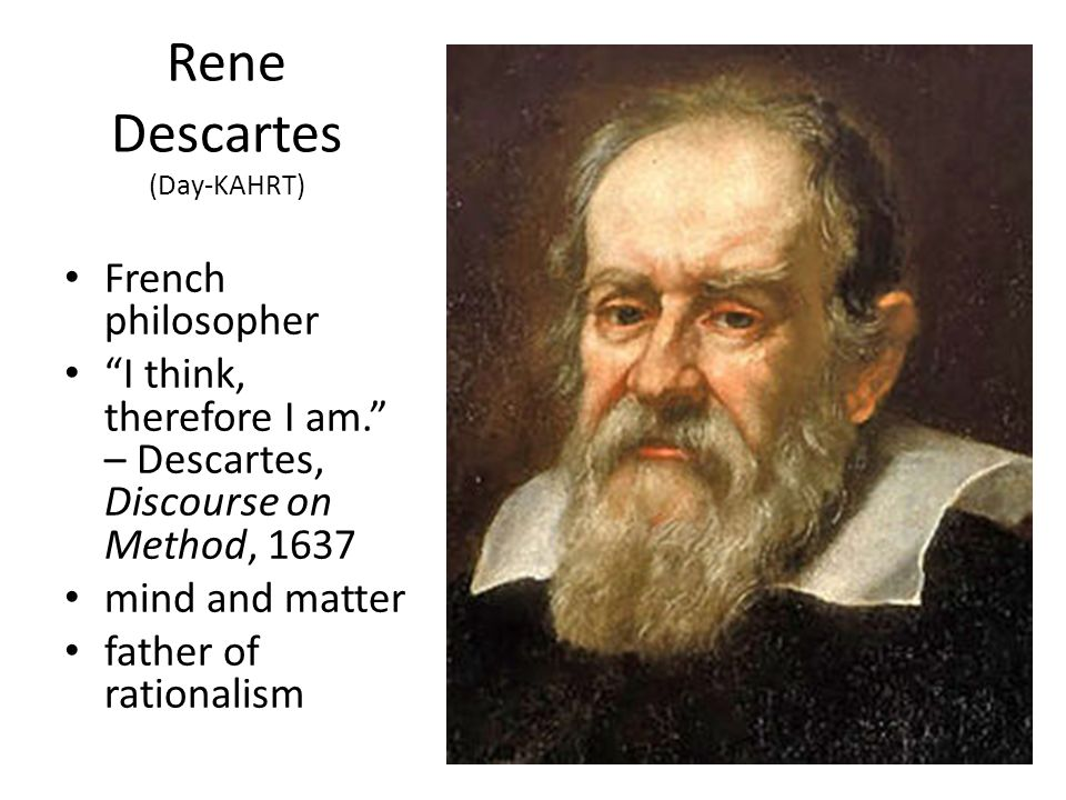 """Rene Descartes (Day-KAHRT) French philosopher """"I think, therefore I am."""" – Descartes, Discourse on Method, 1637 mind and matter father of rationalism"""