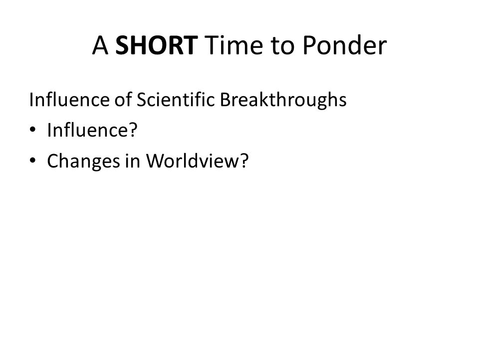 A SHORT Time to Ponder Influence of Scientific Breakthroughs Influence? Changes in Worldview?