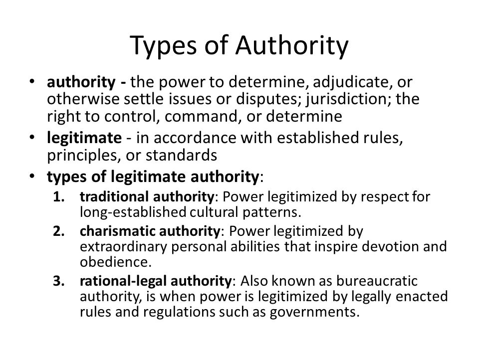 Types of Authority authority - the power to determine, adjudicate, or otherwise settle issues or disputes; jurisdiction; the right to control, command