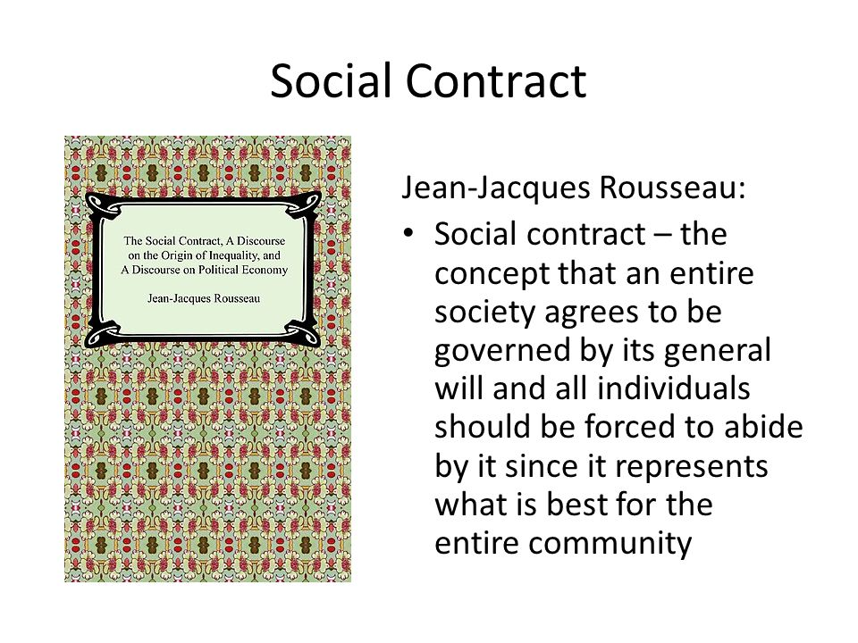 Social Contract Jean-Jacques Rousseau: Social contract – the concept that an entire society agrees to be governed by its general will and all individu