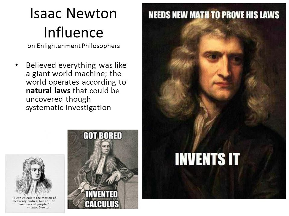 Isaac Newton Influence on Enlightenment Philosophers Believed everything was like a giant world machine; the world operates according to natural laws