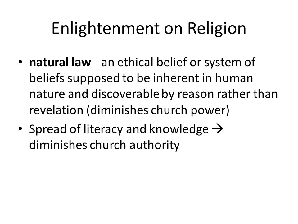 Enlightenment on Religion natural law - an ethical belief or system of beliefs supposed to be inherent in human nature and discoverable by reason rath