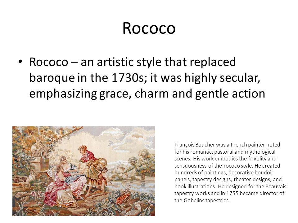 Rococo Rococo – an artistic style that replaced baroque in the 1730s; it was highly secular, emphasizing grace, charm and gentle action François Bouch