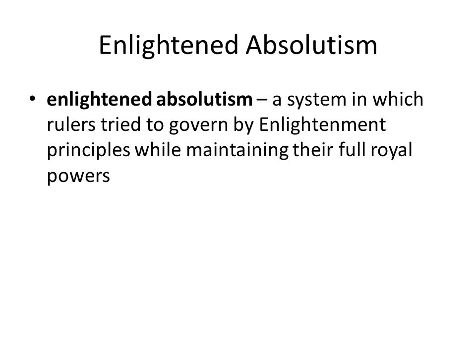 Enlightened Absolutism enlightened absolutism – a system in which rulers tried to govern by Enlightenment principles while maintaining their full roya