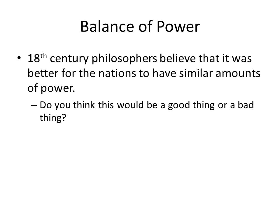Balance of Power 18 th century philosophers believe that it was better for the nations to have similar amounts of power. – Do you think this would be