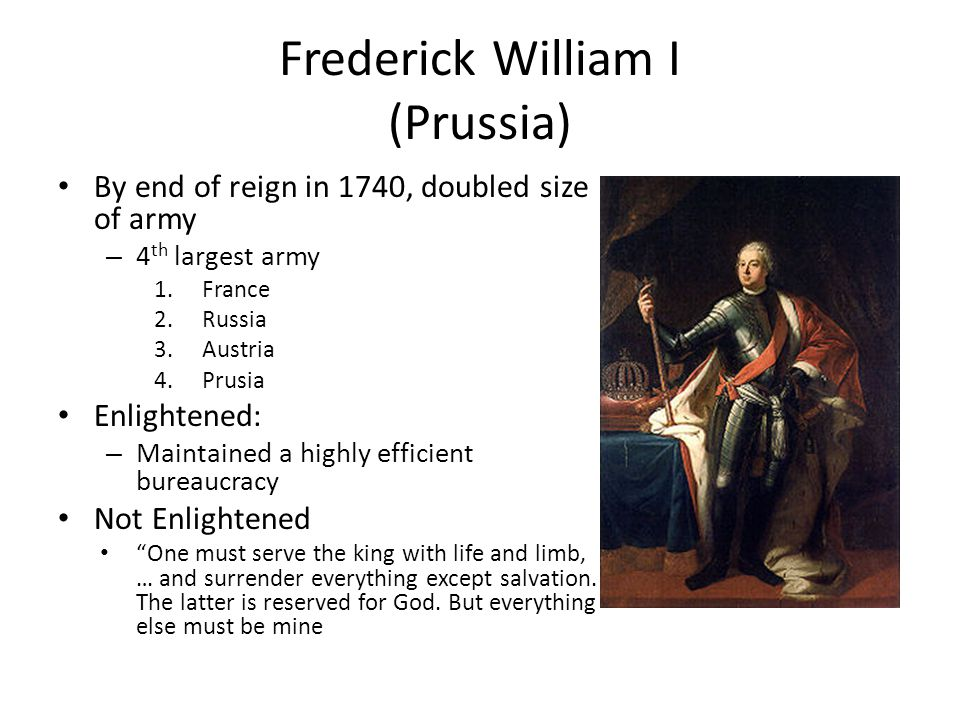 Frederick William I (Prussia) By end of reign in 1740, doubled size of army – 4 th largest army 1.France 2.Russia 3.Austria 4.Prusia Enlightened: – Ma