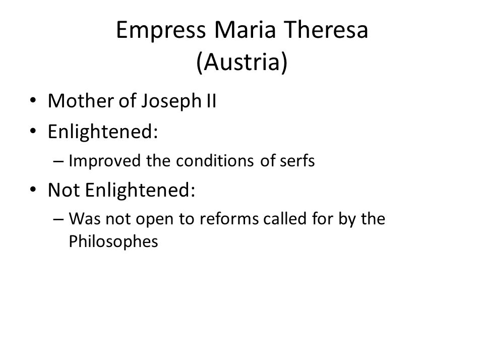 Empress Maria Theresa (Austria) Mother of Joseph II Enlightened: – Improved the conditions of serfs Not Enlightened: – Was not open to reforms called
