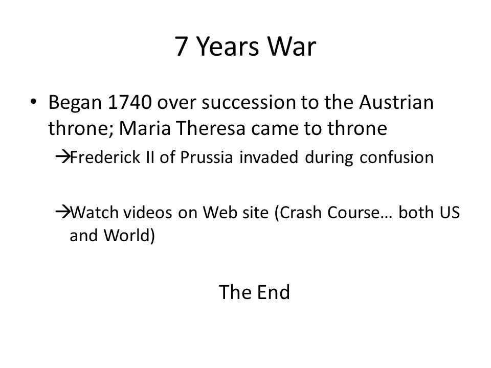 7 Years War Began 1740 over succession to the Austrian throne; Maria Theresa came to throne  Frederick II of Prussia invaded during confusion  Watch