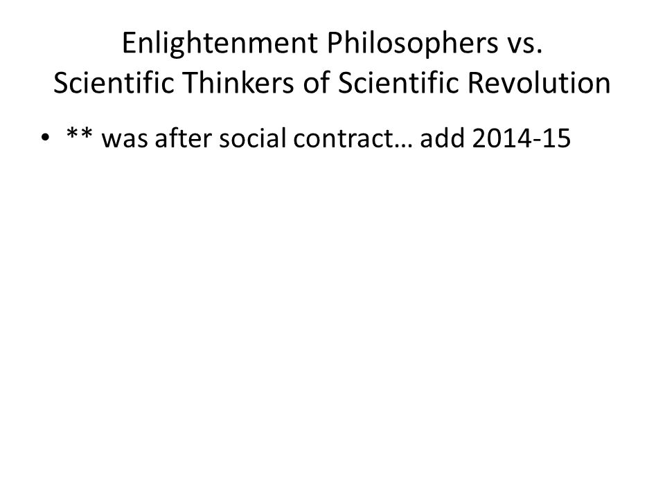 Enlightenment Philosophers vs. Scientific Thinkers of Scientific Revolution ** was after social contract… add 2014-15
