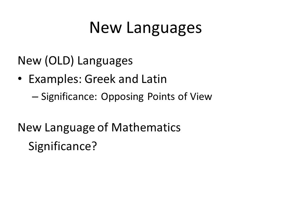 New Languages New (OLD) Languages Examples: Greek and Latin – Significance: Opposing Points of View New Language of Mathematics Significance?