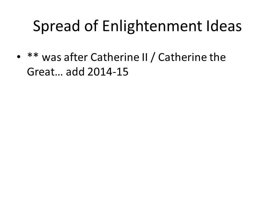Spread of Enlightenment Ideas ** was after Catherine II / Catherine the Great… add 2014-15