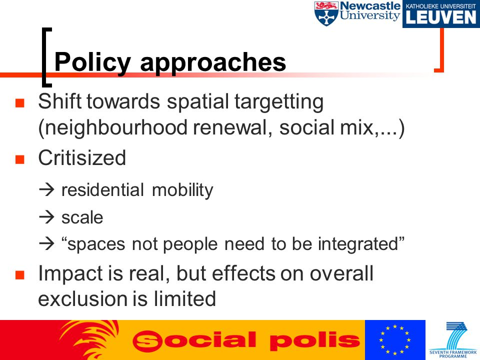 Policy approaches Shift towards spatial targetting (neighbourhood renewal, social mix,...) Critisized  residential mobility  scale  spaces not people need to be integrated Impact is real, but effects on overall exclusion is limited