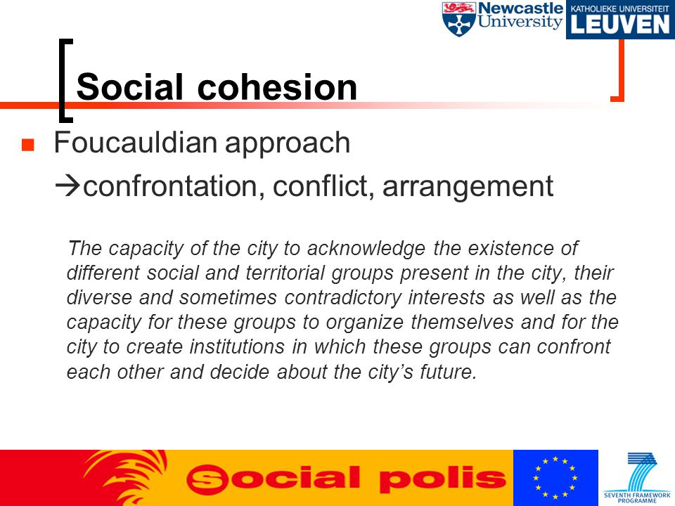Social cohesion Foucauldian approach  confrontation, conflict, arrangement The capacity of the city to acknowledge the existence of different social and territorial groups present in the city, their diverse and sometimes contradictory interests as well as the capacity for these groups to organize themselves and for the city to create institutions in which these groups can confront each other and decide about the city's future.