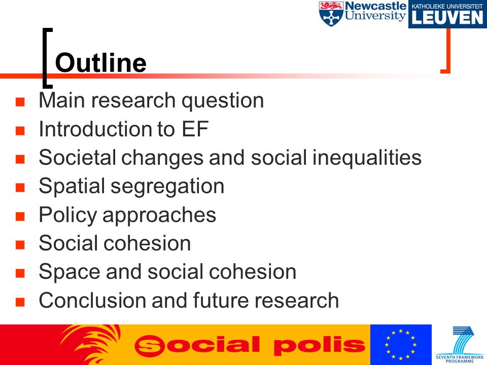 Outline Main research question Introduction to EF Societal changes and social inequalities Spatial segregation Policy approaches Social cohesion Space and social cohesion Conclusion and future research