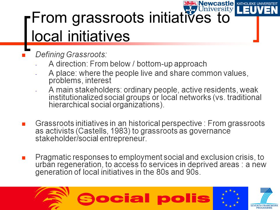 From grassroots initiatives to local initiatives Defining Grassroots: - A direction: From below / bottom-up approach - A place: where the people live and share common values, problems, interest - A main stakeholders: ordinary people, active residents, weak institutionalized social groups or local networks (vs.