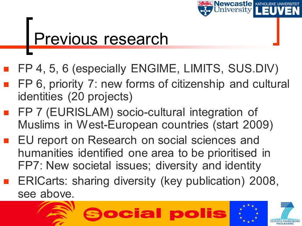Previous research FP 4, 5, 6 (especially ENGIME, LIMITS, SUS.DIV) FP 6, priority 7: new forms of citizenship and cultural identities (20 projects) FP 7 (EURISLAM) socio-cultural integration of Muslims in West-European countries (start 2009) EU report on Research on social sciences and humanities identified one area to be prioritised in FP7: New societal issues; diversity and identity ERICarts: sharing diversity (key publication) 2008, see above.