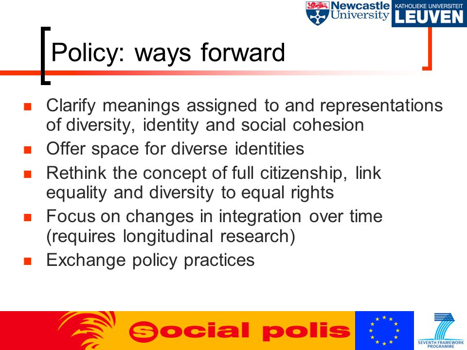Policy: ways forward Clarify meanings assigned to and representations of diversity, identity and social cohesion Offer space for diverse identities Rethink the concept of full citizenship, link equality and diversity to equal rights Focus on changes in integration over time (requires longitudinal research) Exchange policy practices