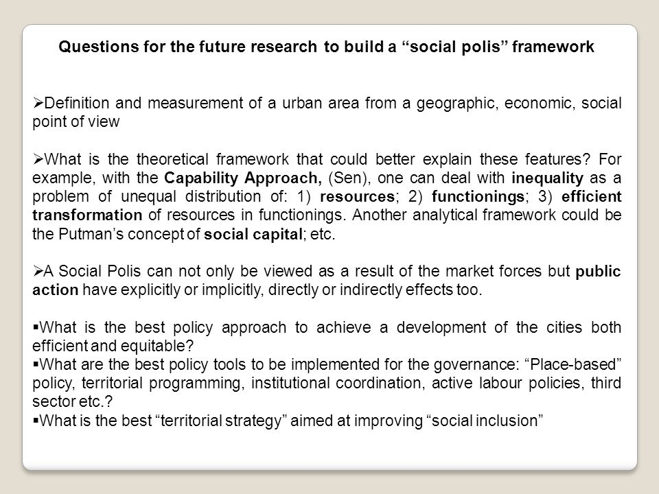 Questions for the future research to build a social polis framework  Definition and measurement of a urban area from a geographic, economic, social point of view  What is the theoretical framework that could better explain these features.