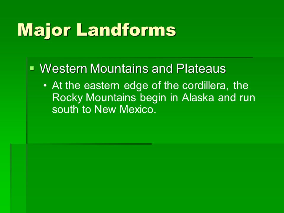 Major Landforms  Western Mountains and Plateaus At the eastern edge of the cordillera, the Rocky Mountains begin in Alaska and run south to New Mexic