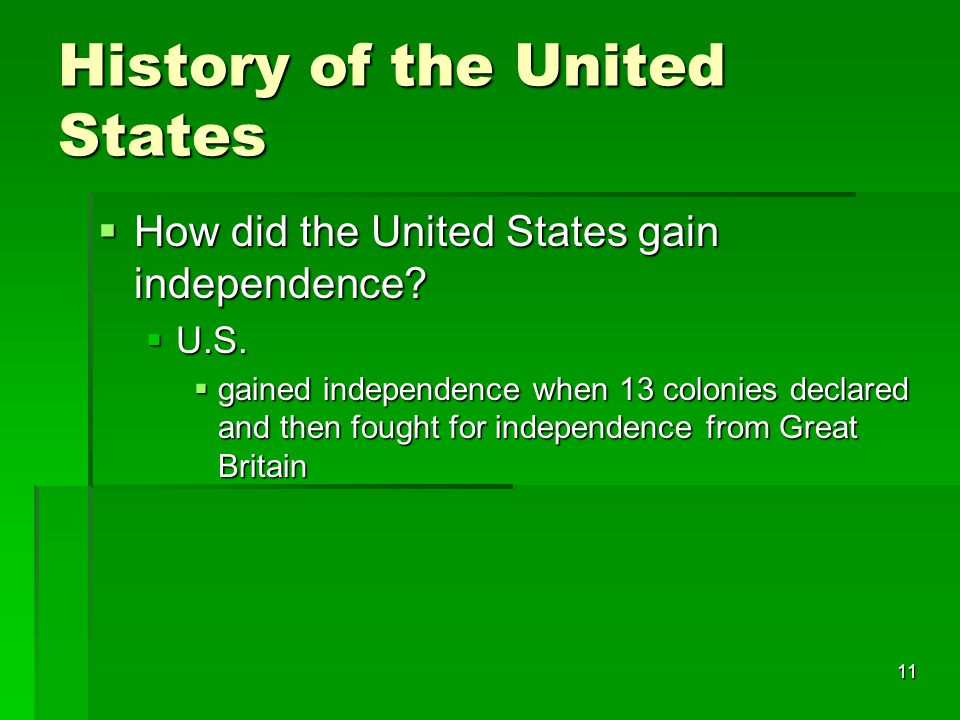 11 History of the United States  How did the United States gain independence?  U.S.  gained independence when 13 colonies declared and then fought
