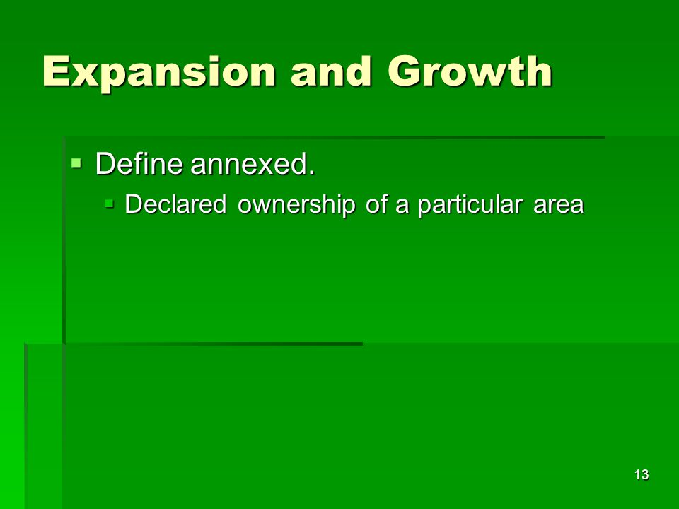13 Expansion and Growth  Define annexed.  Declared ownership of a particular area