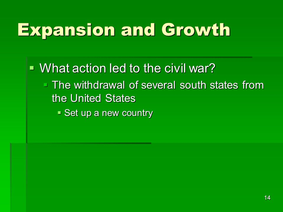 14 Expansion and Growth  What action led to the civil war?  The withdrawal of several south states from the United States  Set up a new country