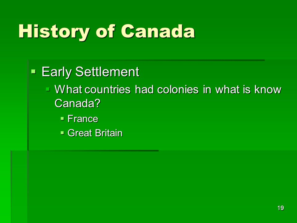 19 History of Canada  Early Settlement  What countries had colonies in what is know Canada?  France  Great Britain