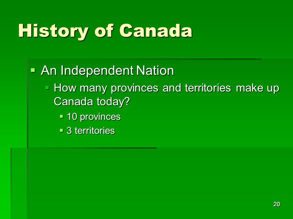 20 History of Canada  An Independent Nation  How many provinces and territories make up Canada today?  10 provinces  3 territories