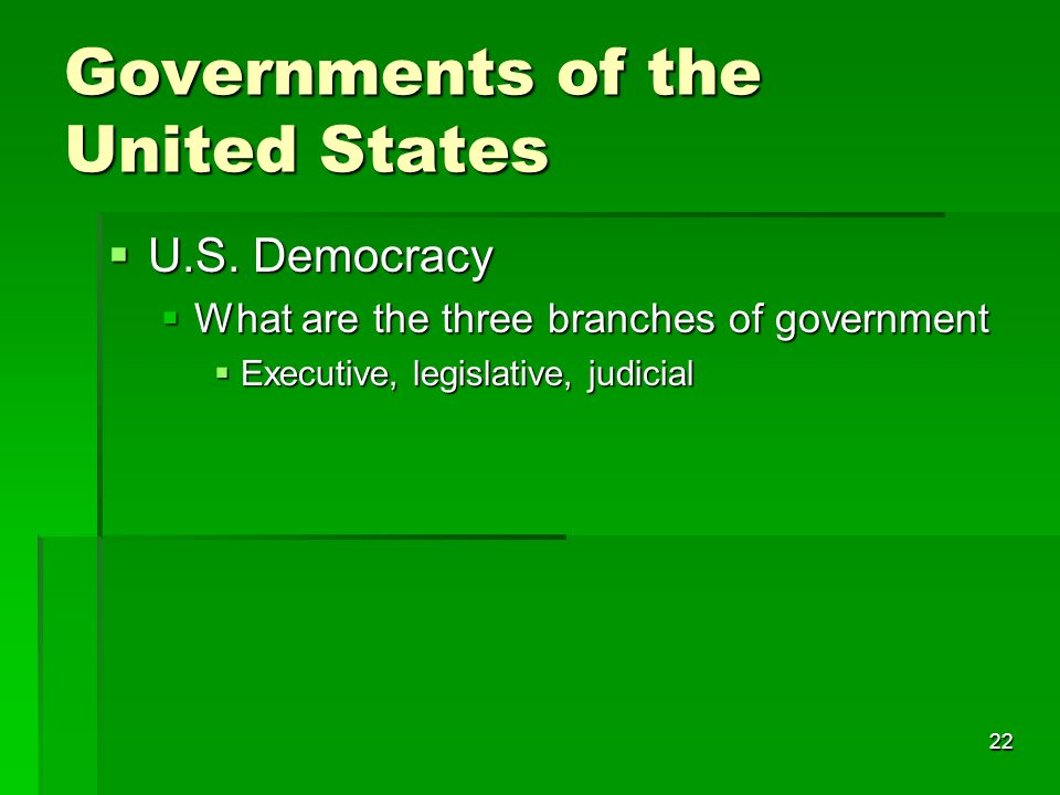 22 Governments of the United States  U.S. Democracy  What are the three branches of government  Executive, legislative, judicial