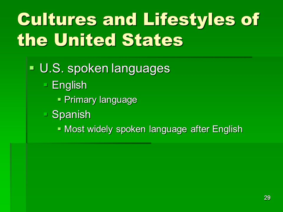 29 Cultures and Lifestyles of the United States  U.S. spoken languages  English  Primary language  Spanish  Most widely spoken language after Eng