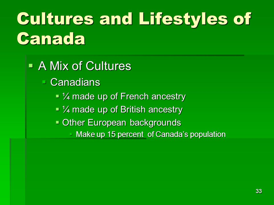 33 Cultures and Lifestyles of Canada  A Mix of Cultures  Canadians  ¼ made up of French ancestry  ¼ made up of British ancestry  Other European backgrounds  Make up 15 percent of Canada's population