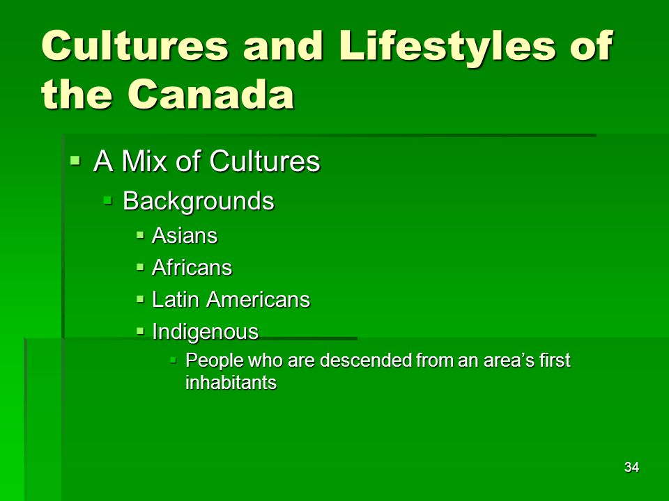 34 Cultures and Lifestyles of the Canada  A Mix of Cultures  Backgrounds  Asians  Africans  Latin Americans  Indigenous  People who are descended from an area's first inhabitants